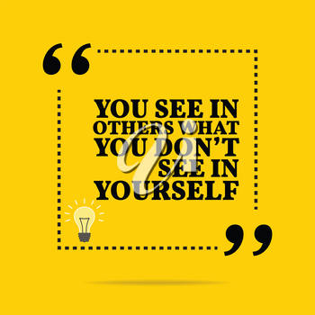 Inspirational motivational quote. You see in others what you don't see in yourself. Simple trendy design.