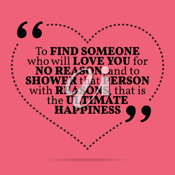 Inspirational love marriage quote. To find someone who will love you for no reason, and to shower that person with reasons, that is the ultimate happiness. Simple trendy design.