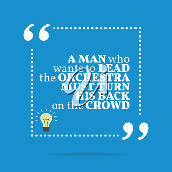 Inspirational motivational quote. A man who wants to lead the orchestra must turn his back on the crowd. Simple trendy design.