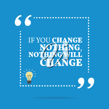 Inspirational motivational quote. If you change nothing, nothing will change. Simple trendy design.